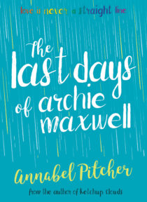 Cover image of The Last Days of Archie Maxwell by Annabel Pitcher - A bright turquoise background with white lines like rain, rainbow text at the top reads Love is never a straight line, the title THE LAST DAYS OF ARCHIE MAXWELL is in white cursive text in the centre