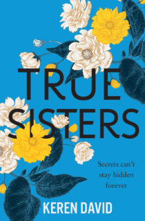 Cover Image for True Sisters by Keren David - a blue background, yellow and White flowers are arranged around the text TRUE SISTES Secrets can't stay hidden forever