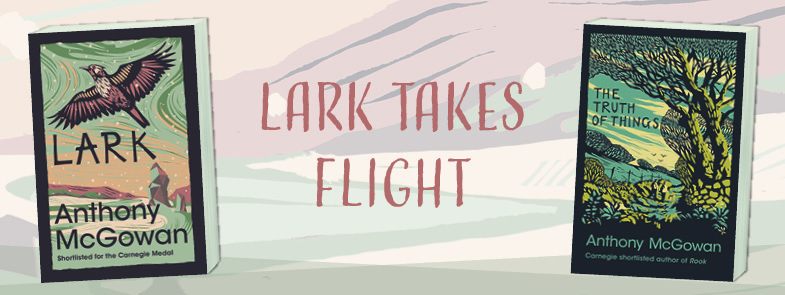 Graphic showing the cover images of Lark and The Truth of Things by Anthony McGowan with the words Lark Takes Flight placed between them
